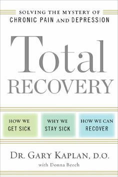 Total recovery : solving the mystery of chronic pain and depression : how we get sick, why we stay sick, how we can recover / Gary Kaplan