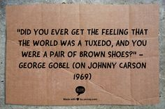 "[ ""Did  you ever get the feeling that the world was a tuxedo, and you were a pair of brown shoes?"" - George Gobel (on Johnny Carson 1969) -PSC]"