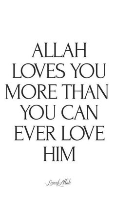 Allah loves you more than you can ever love Him
