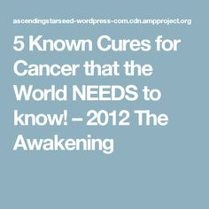 5 Known Cures for Cancer that the World NEEDS to know! – 2012 The Awakening