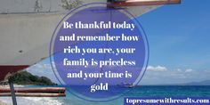 Be thankful for today and remember how rich you are, your family is priceless and your time is gold.