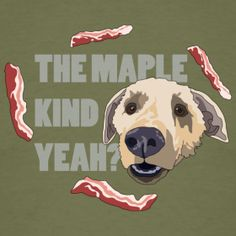"How can you not say ""The maple kind, yeah?"" in your head when you read this in that hopeful dog voice?"