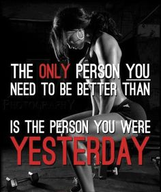 Beat the person u were yesterday