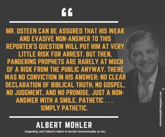 """Richard Albert Mohler, Jr. (born October 19, 1959), is a theologian and the ninth president of The Southern Baptist Theological Seminary. Evangelical Christians simply cannot accept the legitimacy of the papacy and must resist and reject claims of papal authority. To do otherwise would be to compromise biblical truth and reverse the Reformation. He recently stated that """"any belief system, any world view, whether it's Zen Buddhism or Hinduism or dialectical materialism for that matter…"""