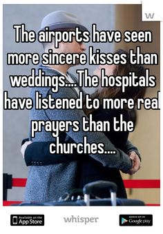 The airports have seen more sincere kisses than weddings....The hospitals have listened to more real prayers than the churches....