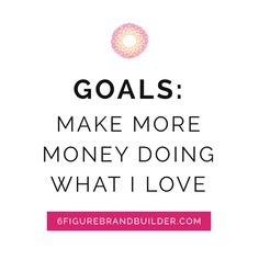 #goals: Make more money doing what I love <3 6figurebrandbuilder.com