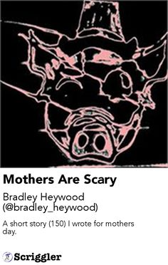 Mothers Are Scary by Bradley Heywood (@bradley_heywood) https://scriggler.com/detailPost/story/55714 A short story (150) I wrote for mothers day.