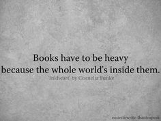 """Books have to be heavy because the whole world's inside them."" - from Inkheart by Cornelia Funke"