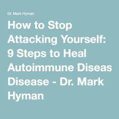 How to Stop Attacking Yourself: 9 Steps to Heal Autoimmune Disease - Dr. Psoriatic Arthritis, Ulcerative Colitis, Autoimmune Disease, Disease Symptoms, Hypothyroidism, Cidp, D Mark, Mark Hyman, Interstitial Cystitis