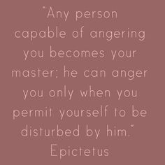 Any person capable of angering you becomes your master; he can anger you only when you permit yourself to be disturbed by him ~ Epictetus