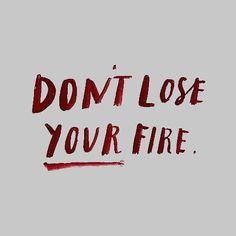 don't lose your fire