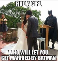 MORE LIKE FIND A MAN TO LET YOU GET MARRIED BY BATMAN I WANT THIS SO BAD
