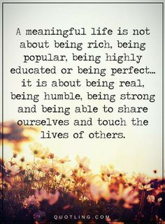 Life Quotes A meaningful life is not about being rich, being popular, being highly educated or being perfect.. it is about being real, being humble, being strong and being able to share ourselves and touch the lives of others.