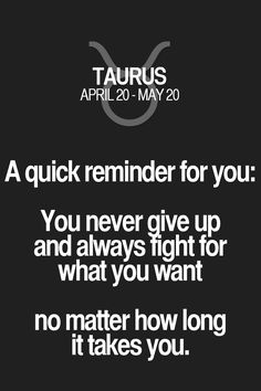 A quick reminder for you: You never give up and always fight for what you want no matter how long it takes you. Taurus | Taurus Quotes | Taurus Zodiac Signs