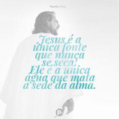 Jesus é a única fonte que nunca se seca! Ele é a única água que mata a sede da alma.