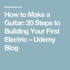 How to Make a Guitar: 20 Steps to Building Your First Electric – Udemy Blog