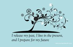 I release my past.  I live in the present and I prepare for my future. http://testimonyinlife.blogspot.com
