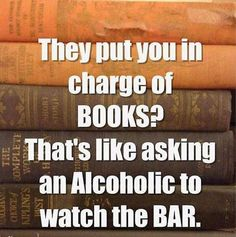 They Put You In Charge Of The BOOKS? That's Like Asking An Alcoholic To Watch The BAR.