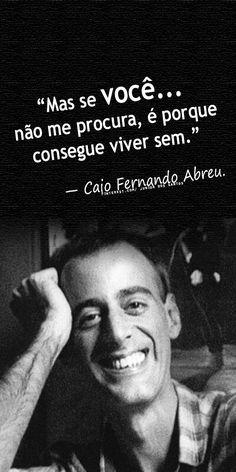 """""""Mas se você não me procura, é porque consegue viver sem."""" — Caio Fernando Abreu."""