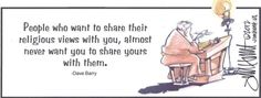 """""""People who want to share their religious views with you, almost never want you to share yours with them"""" - Dave Barry"""