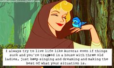 """""""I always try to live life like Aurora: even if things suck and you're trapped in a house with three old ladies, just keep singing and dreaming and making the best of what your situation is."""""""