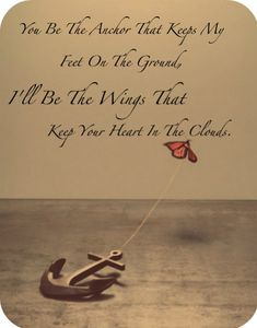 You Be The Anchor That Keeps My Feet On The Ground.  Ill Be The Wings That Keep Your Heart In The Clouds.