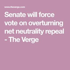 Senate will force vote on overturning net neutrality repeal - The Verge