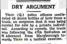 1940 - Police confiscated 45 dozen bottles of beer from a truck on the suspicion that it was being carried for sale by a private individual. According to reports, the truck was following the 47th Battalion on their way towards Tiaro  on a tactical exercise.