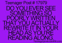 This happens when I read a fanfic with a good idea, but bad grammar. <--- or when my screenplay class comes around
