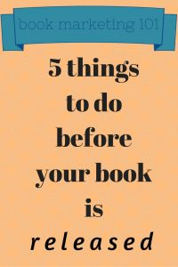 BOOK MARKETING 101: FIVE THINGS TO DO BEFORE YOUR BOOK IS RELEASED