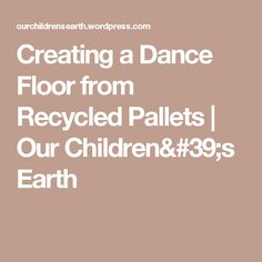 Creating a Dance Floor from Recycled Pallets | Our Children's Earth