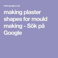 making plaster shapes for mould making - Sök på Google