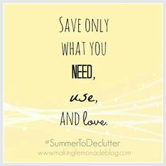 Save only what you need, use, and love. Declutter, simplify, less is more, simplicity, clutter free life.
