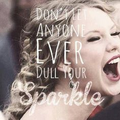 Don't let anyone ever dull your sparkle. - Taylor Swift<3 You said it Taylor!!! <3