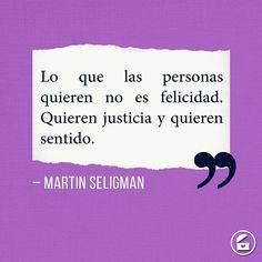 """""""Lo que las personas quieren no es felicidad. Quieren justicia y quieren sentido."""" - Martin Seligman."""