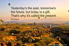 Yesterday's the past, Tomorrow's the future, but today is a gift. That's why it's called the present. – Bil Keane