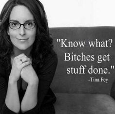 ❤ Quote by Tina Fey ~ Know what, bitches get the job done.""