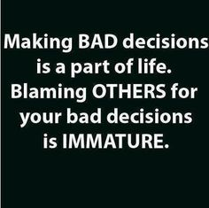 Making BAD decisions is a part of life. Blaming OTHERS for your bad decisions is IMMATURE. | Share Inspire Quotes - Love Quotes | Funny Quotes | Quotes about Life | Motivational Quotes