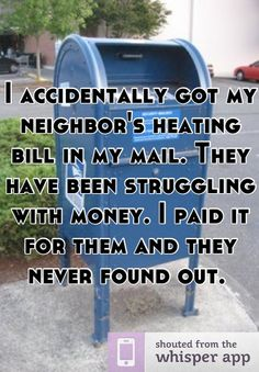 Pinner said: I accidentally got my neighbor's heating bill in my mail. They have been struggling with money. I paid it for them and they never found out. Small Acts Of Kindness, Human Kindness, Kinds Of People, Good People, Anonymous Confessions, Whisper Quotes, Uplifting Thoughts, Whisper App, Love Is Everything