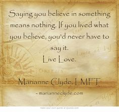 Saying you believe in something means nothing. If you lived what you believe, you'd never have to say it. Live Love. Marianne Clyde, LMFT
