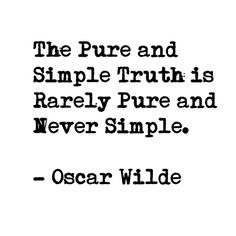 """The Pure and Simple Truth is rarely pure and never simple"" - Oscar Wilde"
