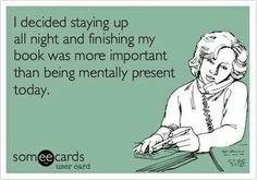 I decided staying up all night and finishing my book was more important than being mentally present today. - BOOKS - YOUR ECARDS