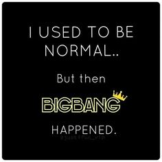 Bigbang happened! - This is actually true because BigBang was what started kpop for me. Oh the memories.