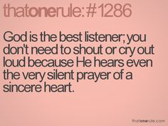 He hears even the very silent prayer of a sincere heart.
