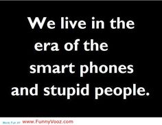 idiot sayings and quotes | smart phones and stupid peoples who use it funny…