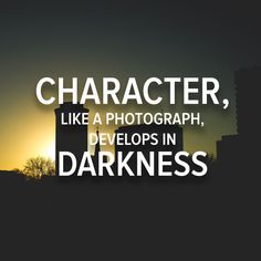 Character like a photograph, develops in darkness. - Yousuf Karsh.