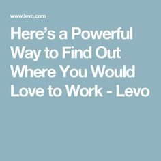 Here's a Powerful Way to Find Out Where You Would Love to Work - Levo