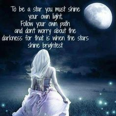 To be a Star you must Shine your own Light, follow your own path and don't worry about the darkness for that is where the Stars Shine Brightest ..