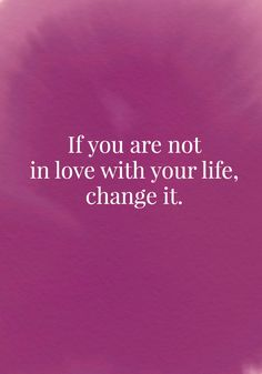 If you are not in love with your life, change it. - Quotes On Change - Photos