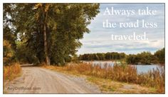 Always take the road less traveled.